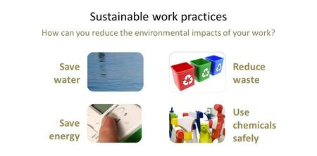 Sustainable work practices How can you reduce the environmental impacts of your work? Save water Save energy Reduce waste Use chemicals safely.