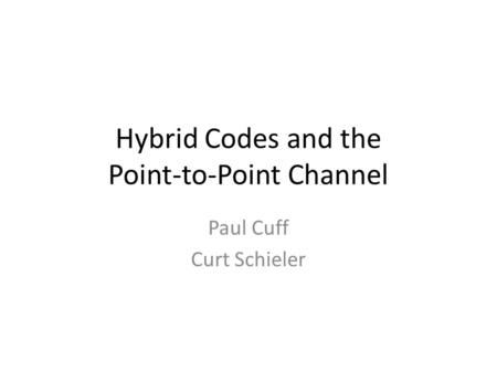 Hybrid Codes and the Point-to-Point Channel Paul Cuff Curt Schieler.