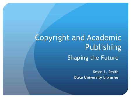Copyright and Academic Publishing Shaping the Future Kevin L. Smith Duke University Libraries.
