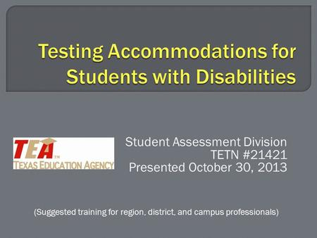 Student Assessment Division TETN #21421 Presented October 30, 2013 (Suggested training for region, district, and campus professionals)