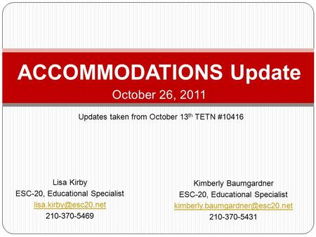 ACCOMMODATIONS Update October 26, 2011 Lisa Kirby ESC-20, Educational Specialist 210-370-5469 Kimberly Baumgardner ESC-20, Educational.