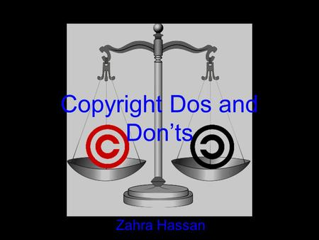 Copyright Dos and Don'ts Zahra Hassan. COPYRIGHTS What exactly is a copyright? –A form of protection grounded in the U.S. Constitution and granted by.