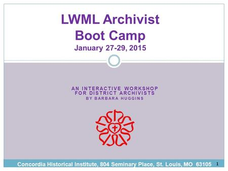 AN INTERACTIVE WORKSHOP FOR DISTRICT ARCHIVISTS BY BARBARA HUGG INS LWML Archivist Boot Camp January 27-29, 2015 Concordia Historical Institute, 804 Seminary.