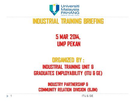 INDUSTRIAL TRAINING BRIEFING 5 MAR 2014, UMP PEKAN UMP PEKAN ORGANIZED BY : INDUSTRIAL TRAINING UNIT & GRADUATES EMPLOYABILITY (ITU & GE) INDUSTRY PARTNERSHIP.