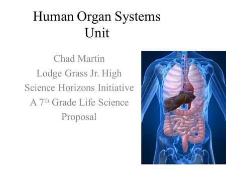 Human Organ Systems Unit Chad Martin Lodge Grass Jr. High Science Horizons Initiative A 7 th Grade Life Science Proposal.