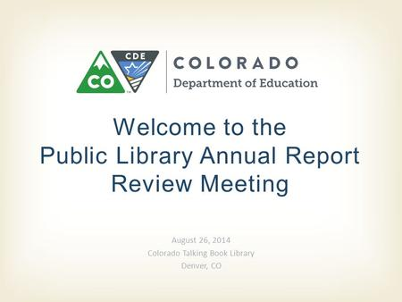 Welcome to the Public Library Annual Report Review Meeting August 26, 2014 Colorado Talking Book Library Denver, CO.