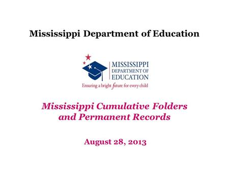 Mississippi Department of Education August 28, 2013 Mississippi Cumulative Folders and Permanent Records.