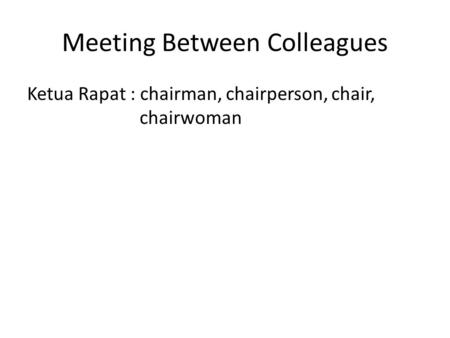 Meeting Between Colleagues Ketua Rapat : chairman, chairperson, chair, chairwoman.