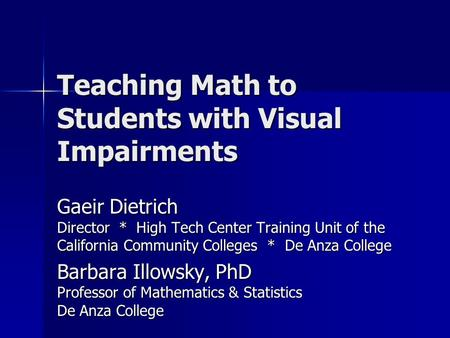 Teaching Math to Students with Visual Impairments Gaeir Dietrich Director * High Tech Center Training Unit of the California Community Colleges * De Anza.