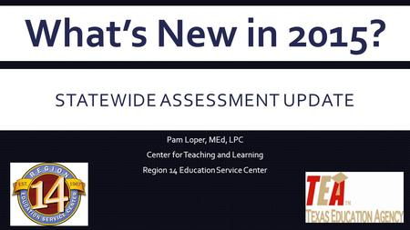 STATEWIDE ASSESSMENT UPDATE Pam Loper, MEd, LPC Center for Teaching and Learning Region 14 Education Service Center What's New in 2015?