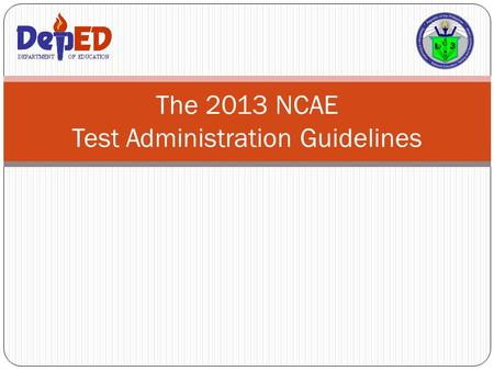 The 2013 NCAE Test Administration Guidelines. Acronyms 2 SDS- Schools Division Superintentent DTC-Division Testing Coordinator PSS-Private School Supervisor.