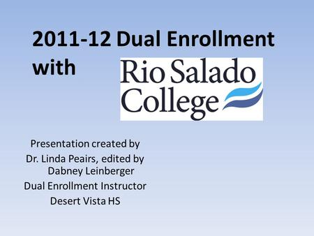 2011-12 Dual Enrollment with Presentation created by Dr. Linda Peairs, edited by Dabney Leinberger Dual Enrollment Instructor Desert Vista HS.