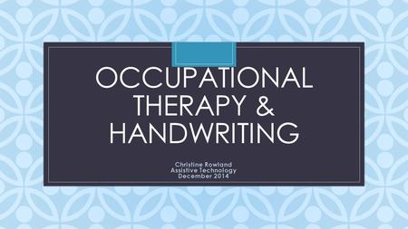 C OCCUPATIONAL THERAPY & HANDWRITING Christine Rowland Assistive Technology December 2014.