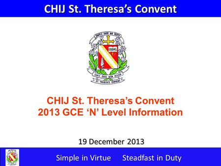 Simple in VirtueSteadfast in Duty 19 December 2013 CHIJ St. Theresa's Convent 2013 GCE 'N' Level Information CHIJ St. Theresa's Convent.