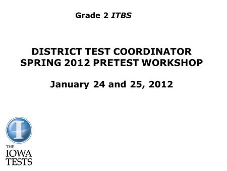 DISTRICT TEST COORDINATOR SPRING 2012 PRETEST WORKSHOP January 24 and 25, 2012 Grade 2 ITBS.