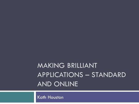 MAKING BRILLIANT APPLICATIONS – STANDARD AND ONLINE Kath Houston.