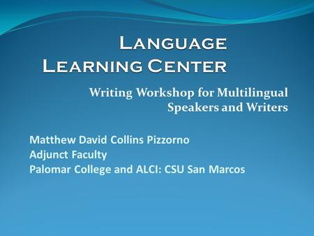Writing Workshop for Multilingual Speakers and Writers Matthew David Collins Pizzorno Adjunct Faculty Palomar College and ALCI: CSU San Marcos.
