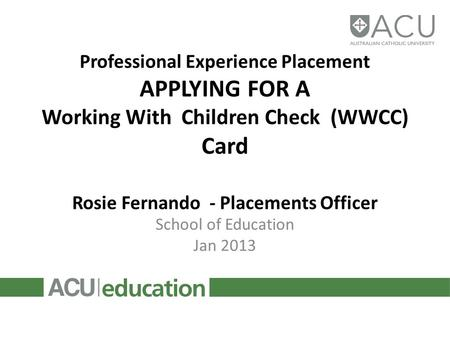Professional Experience Placement APPLYING FOR A Working With Children Check (WWCC) Card Rosie Fernando - Placements Officer School of Education Jan 2013.