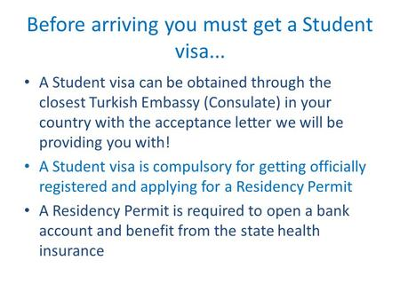 Before arriving you must get a Student visa... A Student visa can be obtained through the closest Turkish Embassy (Consulate) in your country with the.