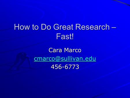 How to Do Great Research – Fast! Cara Marco 456-6773.