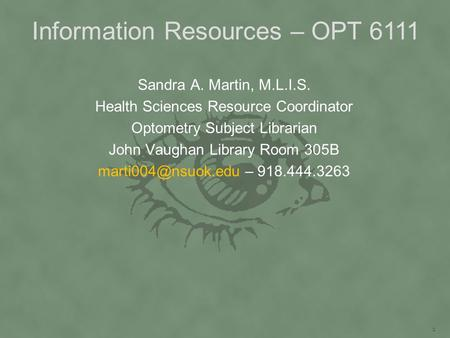 Information Resources – OPT 6111 Sandra A. Martin, M.L.I.S. Health Sciences Resource Coordinator Optometry Subject Librarian John Vaughan Library Room.