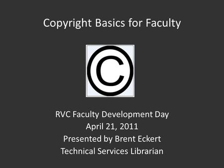 Copyright Basics for Faculty RVC Faculty Development Day April 21, 2011 Presented by Brent Eckert Technical Services Librarian.