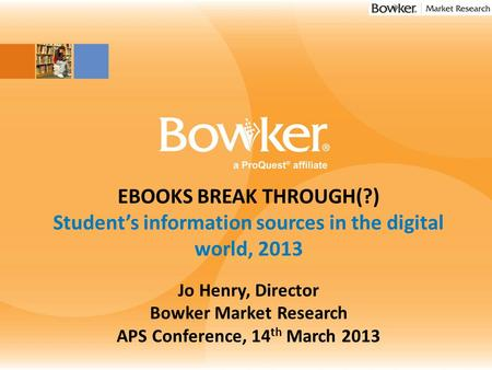 Insert Image Here EBOOKS BREAK THROUGH(?) Student's information sources in the digital world, 2013 Jo Henry, Director Bowker Market Research APS Conference,