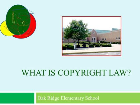 WHAT IS COPYRIGHT LAW? Oak Ridge Elementary School.