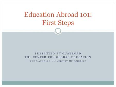 PRESENTED BY CUABROAD THE CENTER FOR GLOBAL EDUCATION T HE C ATHOLIC U NIVERSITY O F A MERICA Education Abroad 101: First Steps.