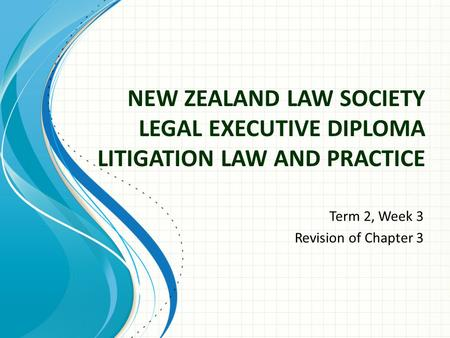 NEW ZEALAND LAW SOCIETY LEGAL EXECUTIVE DIPLOMA LITIGATION LAW AND PRACTICE Term 2, Week 3 Revision of Chapter 3.