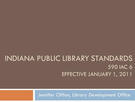 INDIANA PUBLIC LIBRARY STANDARDS 590 IAC 6 EFFECTIVE JANUARY 1, 2011 Jennifer Clifton, Library Development Office.