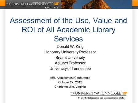 Center for Information and Communication Studies Assessment of the Use, Value and ROI of All Academic Library Services Donald W. King Honorary University.
