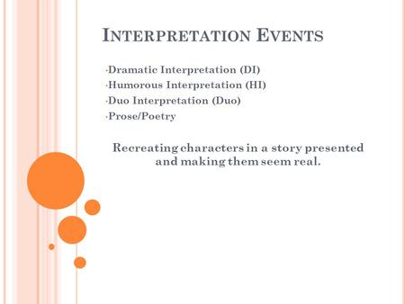I NTERPRETATION E VENTS Dramatic Interpretation (DI) Humorous Interpretation (HI) Duo Interpretation (Duo) Prose/Poetry Recreating characters in a story.