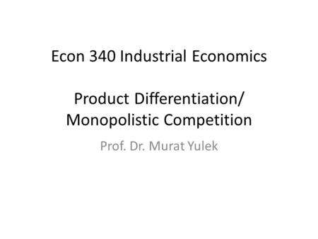 Econ 340 Industrial Economics Product Differentiation/ Monopolistic Competition Prof. Dr. Murat Yulek.