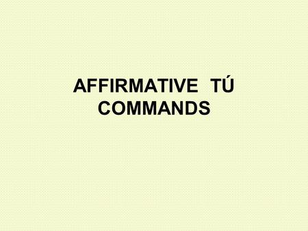 "AFFIRMATIVE TÚ COMMANDS. Remember: What types of people can you address as ""tú""? 1. Friends 2. Family 3. Younger people To tell these people to do something,"
