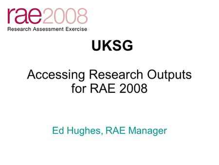 Accessing Research Outputs for RAE 2008 UKSG Ed Hughes, RAE Manager.