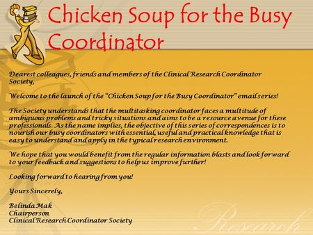 Chicken Soup for the Busy Coordinator Dearest colleagues, friends and members of the Clinical Research Coordinator Society, Welcome to the launch of the.