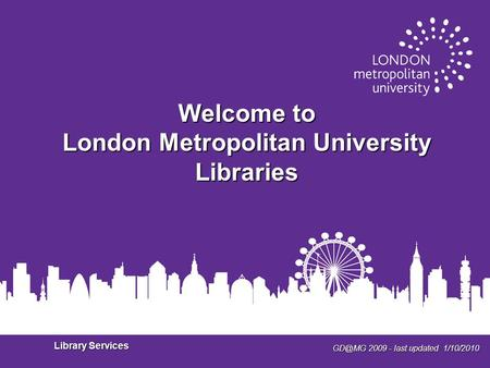 2009 - last updated 1/10/2010 Library Services Welcome to London Metropolitan University Libraries.