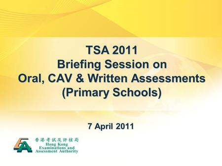 TSA 2011 Briefing Session on Oral, CAV & Written Assessments (Primary Schools) 7 April 2011.