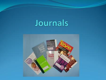 What is a journal? Journals are also known as serials or periodicals Journals are published by academic institutions, organisations and commercial publishers.