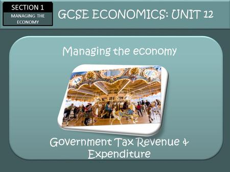 SECTION 1 MANAGING THE ECONOMY Managing the economy GCSE ECONOMICS: UNIT 12 Government Tax Revenue & Expenditure.