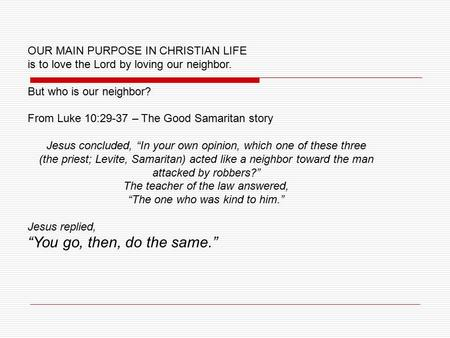 OUR MAIN PURPOSE IN CHRISTIAN LIFE is to love the Lord by loving our neighbor. But who is our neighbor? From Luke 10:29-37 – The Good Samaritan story Jesus.