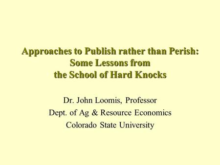 Approaches to Publish rather than Perish: Some Lessons from the School of Hard Knocks Dr. John Loomis, Professor Dept. of Ag & Resource Economics Colorado.