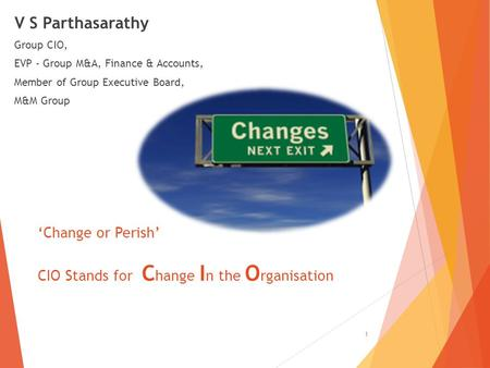 V S Parthasarathy Group CIO, EVP - Group M&A, <strong>Finance</strong> & <strong>Accounts</strong>, Member of Group Executive Board, M&M Group 1 'Change or Perish' CIO Stands for C hange.