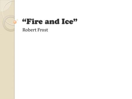 "robert frost william molski ppt  ""fire and ice"" robert frost the poem some say the world will end """