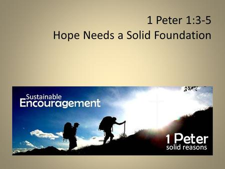 1 Peter 1:3-5 Hope Needs a Solid Foundation. Every follower of Jesus needs sustainable encouragement! MESSAGE AUTHOR RECIPIENTS 1 Peter 1:1-2 Peter: Eyewitness,