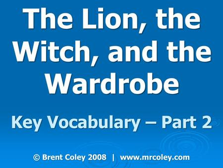 The Lion, the Witch, and the Wardrobe Key Vocabulary – Part 2 © Brent Coley 2008 | www.mrcoley.com.