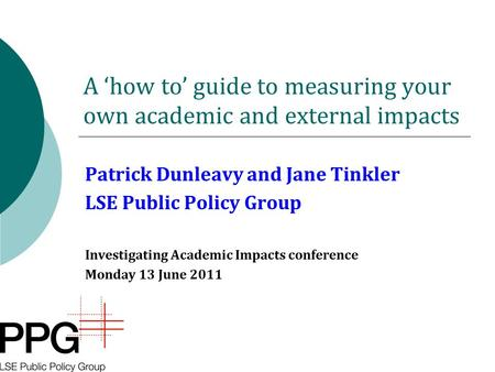 A 'how to' guide to measuring your own academic and external impacts Patrick Dunleavy and Jane Tinkler LSE Public Policy Group Investigating Academic Impacts.