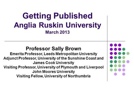 Getting Published Anglia Ruskin University March 2013 Professor Sally Brown Emerita Professor, Leeds Metropolitan University Adjunct Professor, University.