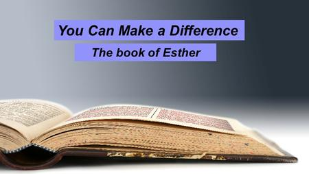 "You Can Make a Difference The book of Esther. You Can Make a Difference Esther 4:10-14 10 Then she instructed him to say to Mordecai, 11 ""All the king's."